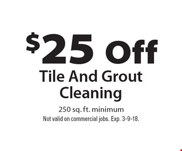 $25 Off Tile And Grout Cleaning. 250 sq. ft. minimum. Not valid on commercial jobs. Exp. 3-9-18.