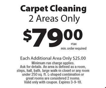 Carpet Cleaning $79.00+tax. Min. order required. 2 Areas Only. Each Additional Area Only $25.00 Minimum run charge applies. Ask for details. An area is defined as a room, steps, hall, bath, large walk-in closet or any room under 250 sq. ft. L-shaped combination or great rooms are considered 2 rooms. Valid only with coupon. Expires 3-9-18.
