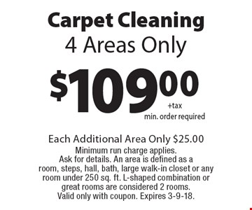 Carpet Cleaning $109.00+tax. Min. order required. 4 Areas Only. Each Additional Area Only $25.00 Minimum run charge applies. Ask for details. An area is defined as a room, steps, hall, bath, large walk-in closet or any room under 250 sq. ft. L-shaped combination or great rooms are considered 2 rooms. Valid only with coupon. Expires 3-9-18.