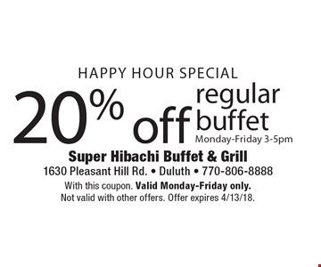 HAPPY HOUR SPECIAL. 20% off regular buffet. Monday-Friday 3-5pm. With this coupon. Valid Monday-Friday only. Not valid with other offers. Offer expires 4/13/18.