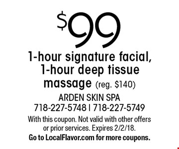 $99 1-hour signature facial, 1-hour deep tissue massage (reg. $140). With this coupon. Not valid with other offers or prior services. Expires 2/2/18. Go to LocalFlavor.com for more coupons.