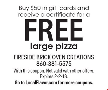 Buy $50 in gift cards and receive a certificate for a FREE large pizza. With this coupon. Not valid with other offers. Expires 2-2-18. Go to LocalFlavor.com for more coupons.