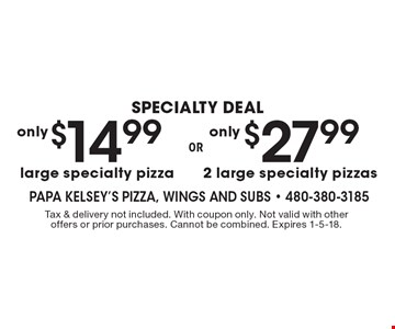 $27.99 2 large specialty pizzas. $14.99 large specialty pizza. Tax & delivery not included. With coupon only. Not valid with other offers or prior purchases. Cannot be combined. Expires 1-5-18.