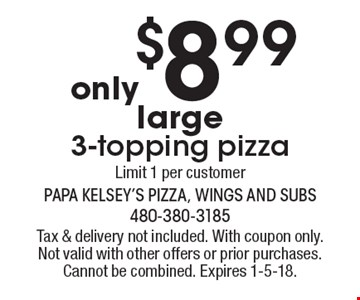 Only $8.99 large 3-topping pizza. Limit 1 per customer. Tax & delivery not included. With coupon only. Not valid with other offers or prior purchases. Cannot be combined. Expires 1-5-18.