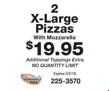 $19.95 2 X-Large Pizzas With Mozzarella. Additional Toppings Extra. NO QUANTITY LIMIT. Expires 3/2/18.