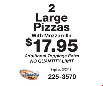 $17.95 2 Large Pizzas With Mozzarella. Additional Toppings Extra. NO QUANTITY LIMIT. Expires 3/2/18.