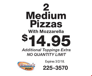 $14.95 2 Medium Pizzas With Mozzarella. Additional Toppings Extra. NO QUANTITY LIMIT. Expires 3/2/18.