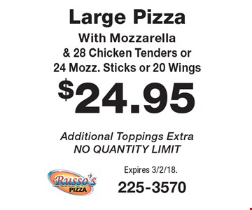 $24.95 Large Pizza With Mozzarella & 28 Chicken Tenders or 24 Mozz. Sticks or 20 Wings. Additional Toppings Extra. NO QUANTITY LIMIT. Expires 3/2/18.