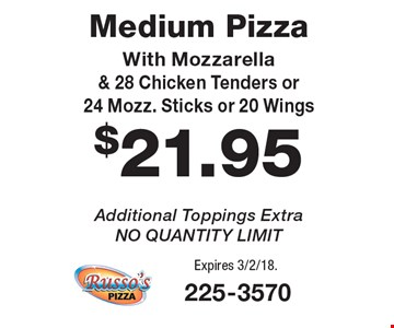 $21.95 Medium Pizza With Mozzarella & 28 Chicken Tenders or 24 Mozz. Sticks or 20 Wings. Additional Toppings Extra. NO QUANTITY LIMIT. Expires 3/2/18.