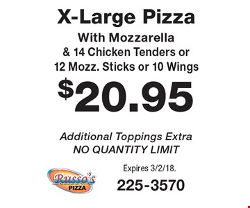 $20.95 X-Large Pizza With Mozzarella & 14 Chicken Tenders or 12 Mozz. Sticks or 10 Wings. Additional Toppings Extra. NO QUANTITY LIMIT. Expires 3/2/18.