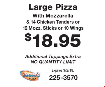 $18.95 Large Pizza With Mozzarella & 14 Chicken Tenders or 12 Mozz. Sticks or 10 Wings. Additional Toppings Extra. NO QUANTITY LIMIT. Expires 3/2/18.