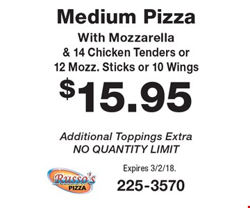 $15.95 Medium Pizza With Mozzarella & 14 Chicken Tenders or 12 Mozz. Sticks or 10 Wings Additional. Toppings Extra. NO QUANTITY LIMIT. Expires 3/2/18.