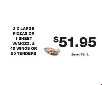 $51.95 2 X LARGE PIZZAS OR 1 SHEET W/MOZZ. & 40 WINGS OR 50 TENDERS. Expires 3/2/18.