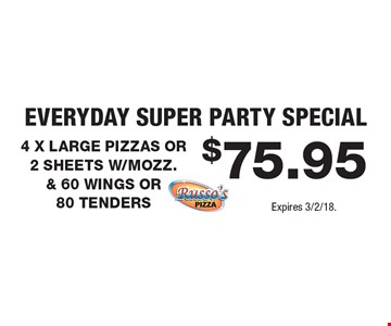 Everyday Super Party Special $75.95 4 X LARGE PIZZAS OR 2 SHEETS W/MOZZ. & 60 WINGS OR 80 TENDERS. Expires 3/2/18.