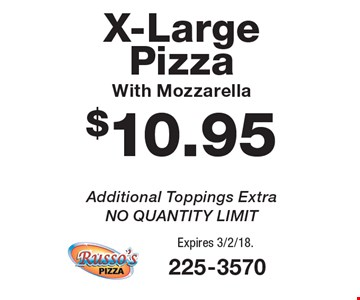 $10.95 X-Large Pizza With Mozzarella. Additional Toppings Extra. NO QUANTITY LIMIT. Expires 3/2/18.