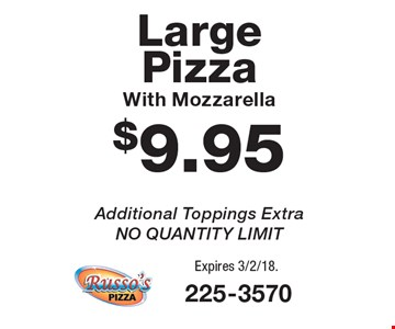 $9.95 Large Pizza With Mozzarella. Additional Toppings Extra. NO QUANTITY LIMIT. Expires 3/2/18.