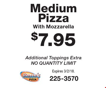 $7.95 Medium Pizza With Mozzarella. Additional Toppings Extra. NO QUANTITY LIMIT. Expires 3/2/18.