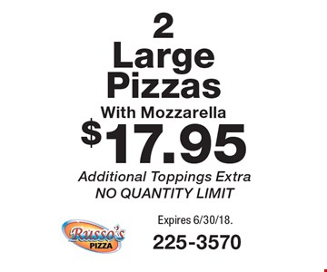 $17.95 2 Large Pizzas With Mozzarella Additional Toppings Extra, NO QUANTITY LIMIT. Expires 6/30/18.