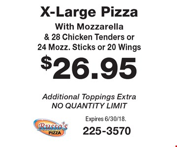 $26.95 X-Large Pizza With Mozzarella & 28 Chicken Tenders or 24 Mozz. Sticks or 20 Wings Additional Toppings Extra, NO QUANTITY LIMIT. Expires 6/30/18.