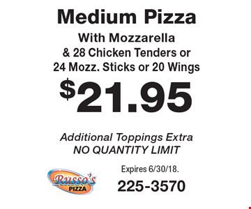 $21.95 Medium Pizza With Mozzarella & 28 Chicken Tenders or 24 Mozz. Sticks or 20 Wings Additional Toppings Extra, NO QUANTITY LIMIT. Expires 6/30/18.