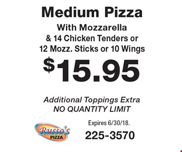 $15.95 Medium Pizza With Mozzarella & 14 Chicken Tenders or 12 Mozz. Sticks or 10 Wings Additional Toppings Extra, NO QUANTITY LIMIT. Expires 6/30/18.
