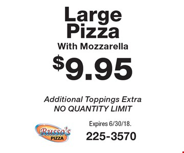 $9.95 Large Pizza With Mozzarella Additional Toppings Extra, NO QUANTITY LIMIT. Expires 6/30/18.