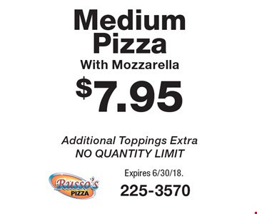 $7.95 Medium Pizza With Mozzarella Additional Toppings Extra, NO QUANTITY LIMIT. Expires 6/30/18.