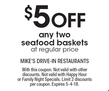 $5 Off any two seafood basket sat regular price. With this coupon. Not valid with other discounts. Not valid with Happy Hour or Family Night Specials. Limit 2 discounts per coupon. Expires 5-4-18.
