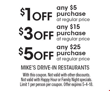 $5 Off any $25 purchase at regular price. $3 Off any $15 purchase at regular price. $1 Off any $5 purchase at regular price. . With this coupon. Not valid with other discounts. Not valid with Happy Hour or Family Night specials. Limit 1 per person per coupon. Offer expires 5-4-18.