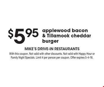 $5.95 applewood bacon & Tillamook cheddar burger. With this coupon. Not valid with other discounts. Not valid with Happy Hour or Family Night Specials. Limit 4 per person per coupon. Offer expires 5-4-18.