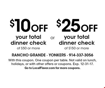 $10 Off your total dinner check of $50 or more. $25 Off your total dinner check of $150 or more. With this coupon. One coupon per table. Not valid on lunch, holidays, or with other offers or coupons. Exp. 12-31-17. Go to LocalFlavor.com for more coupons.