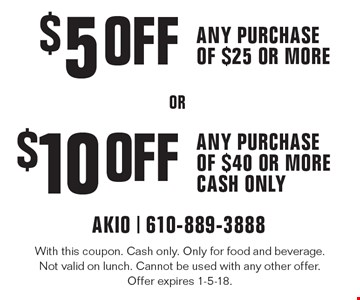 $5 off any purchase of $25 or more OR $10 off any purchase of $40 or more. With this coupon. Cash only. Only for food and beverage. Not valid on lunch. Cannot be used with any other offer. Offer expires 1-5-18.
