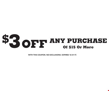 $3 off ANY PURCHASE Of $15 Or More. With this coupon. No Exclusions. Expires 12-31-17.