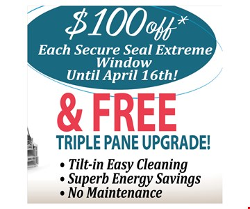 $100 off each secure seal extreme window & free triple pane upgrade