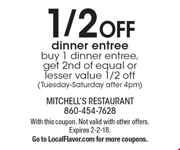 1/2 Off dinner entree buy 1 dinner entree, get 2nd of equal or lesser value 1/2 off (Tuesday-Saturday after 4pm). With this coupon. Not valid with other offers. Expires 2-2-18.Go to LocalFlavor.com for more coupons.