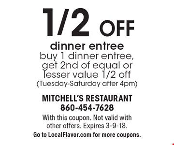 1/2 off dinner entree. Buy 1 dinner entree, get 2nd of equal or lesser value 1/2 off (Tuesday-Saturday after 4pm). With this coupon. Not valid with other offers. Expires 3-9-18. Go to LocalFlavor.com for more coupons.
