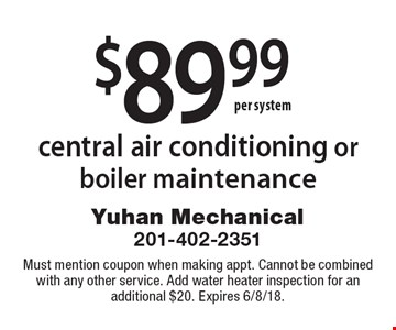 $89.99 central air conditioning or boiler maintenance. Must mention coupon when making appt. Cannot be combined with any other service. Add water heater inspection for an additional $20. Expires 6/8/18.