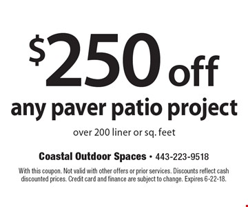$250 off any paver patio project over 200 liner or sq. feet. With this coupon. Not valid with other offers or prior services. Discounts reflect cash discounted prices. Credit card and finance are subject to change. Expires 6-22-18.