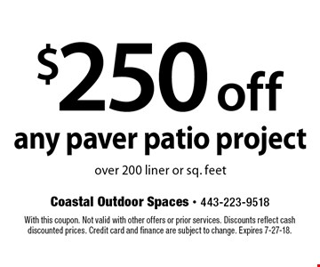 $250 off any paver patio project over 200 liner or sq. feet. With this coupon. Not valid with other offers or prior services. Discounts reflect cash discounted prices. Credit card and finance are subject to change. Expires 7-27-18.