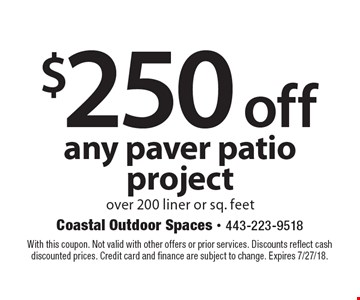 $250 off any paver patio project over 200 liner or sq. feet. With this coupon. Not valid with other offers or prior services. Discounts reflect cash discounted prices. Credit card and finance are subject to change. Expires 7/27/18.