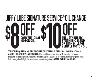 Jiffy Lube Signature Service oil change $10 OFF full synthetic, synthetic blend or high mileage vehicle motor oil. $8 OFF conventional motor oil. . Coupon required. No appointment necessary. Offer valid only at 1845 Marketview Drive, Yorkville. Not valid in conjunction with any other offer or discount, including fleet accounts. Includes up to 5 quarts of motor oil. Extra charge for 4x4s. Visit chicagolandjiffylube.com for service descriptions. Offer expires 4-20-18.