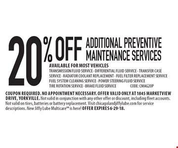 20% OFF Additional Preventive Maintenance Services. AVAILABLE FOR MOST VEHICLES. TRANSMISSION FLUID SERVICE, DIFFERENTIAL FLUID SERVICE, TRANSFER CASE SERVICE, RADIATOR COOLANT REPLACEMENT, FUEL FILTER REPLACEMENT SERVICE, FUEL SYSTEM CLEANING SERVICE, POWER STEERING FLUID SERVICE, TIRE ROTATION SERVICE, BRAKE FLUID SERVICE. CODE: CMAG20P. Coupon required. No appointment necessary. Offer valid only at 1845 Marketview Drive, Yorkville. Not valid in conjunction with any other offer or discount, including fleet accounts. Not valid on tires, batteries or battery replacement. Visit chicagolandjiffylube.com for service descriptions. New Jiffy Lube Multicare is here! Offer expires 6-29-18.