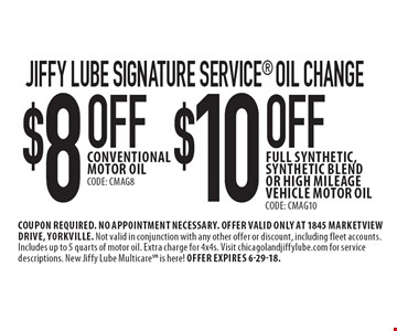 Jiffy Lube Signature Service® oil change. $10 OFF full synthetic, synthetic blend or high mileage vehicle motor oil (CODE: CMAG10) OR $8 OFF conventional motor oil (CODE: CMAG8). Coupon required. No appointment necessary. Offer valid only at 1845 Marketview Drive, Yorkville. Not valid in conjunction with any other offer or discount, including fleet accounts. Includes up to 5 quarts of motor oil. Extra charge for 4x4s. Visit chicagolandjiffylube.com for service descriptions. New Jiffy Lube Multicare is here! Offer expires 6-29-18.