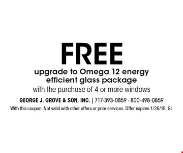 Free upgrade to Omega 12 energy efficient glass package with the purchase of 4 or more windows. With this coupon. Not valid with other offers or prior services. Offer expires 1/26/18. GL