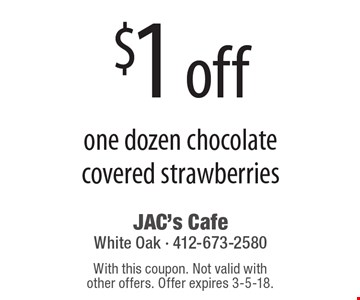 $1 off one dozen chocolate covered strawberries. With this coupon. Not valid with other offers. Offer expires 3-5-18.