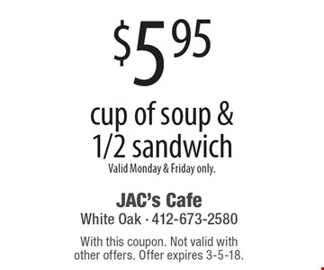$5.95 cup of soup & 1/2 sandwich. Valid Monday & Friday only.. With this coupon. Not valid with other offers. Offer expires 3-5-18.