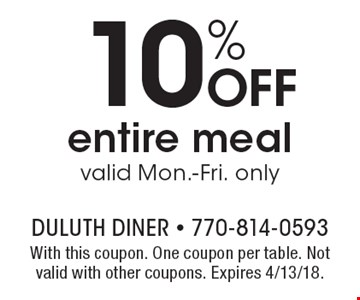 10% off entire meal valid Mon.-Fri. only. With this coupon. One coupon per table. Not valid with other coupons. Expires 4/13/18.