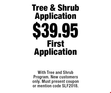 $39.95 Tree & Shrub Application. First Application. With Tree and Shrub Program. New customers only. Must present coupon or mention code SLF2018.
