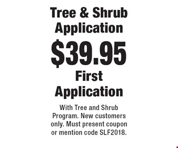$39.95 Tree & Shrub Application First Application. With Tree and Shrub Program. New customers only. Must present coupon or mention code SLF2018.