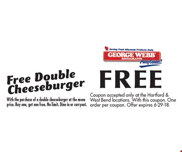 FREE Free Double Cheeseburger With the purchase of a double cheeseburger at the menu price. Buy one, get one free. No limit. Dine in or carryout.. Coupon accepted only at the Hartford & West Bend locations. With this coupon. One order per coupon. Offer expires 6-29-18.